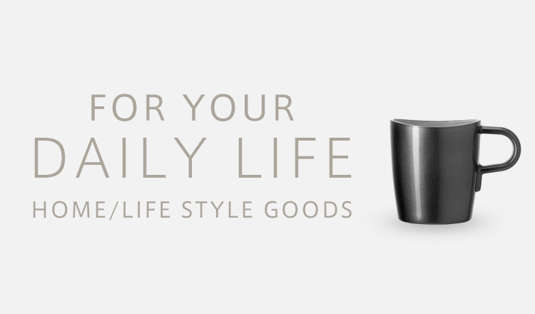FOR YOUR DAILY LIFE -HOME/LIFE STYLE GOODS-